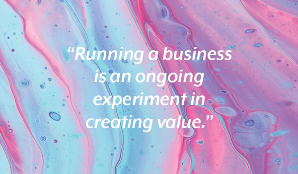Text: Running a business is an ongoing experiment in creating value.